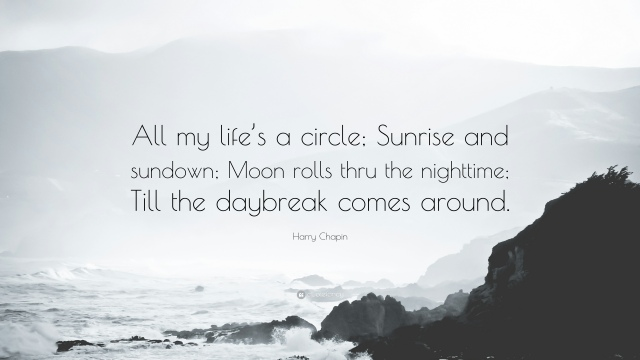 1188079-Harry-Chapin-Quote-All-my-life-s-a-circle-Sunrise-and-sundown-Moon (1).jpg